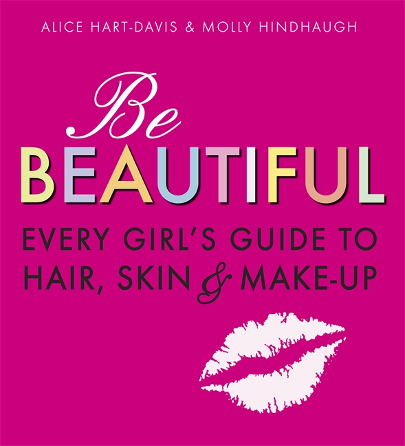 Be Beautiful: Every Girl's Guide to Hair, Skin and Make-up by Alice Hart-Davis & Molly Hindhaugh