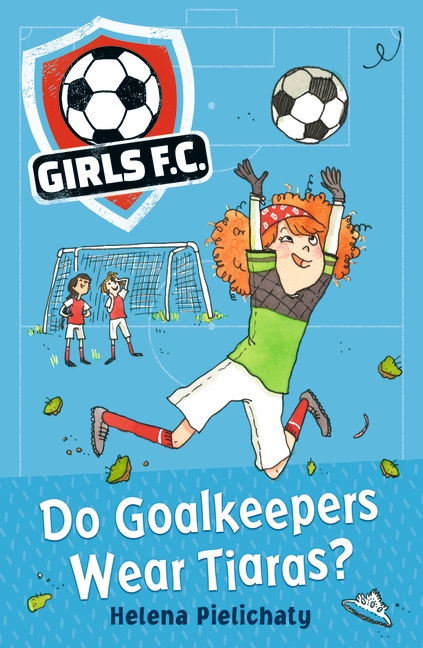 Girls FC 1: Do Goalkeepers Wear Tiaras? by Helena Pielichaty