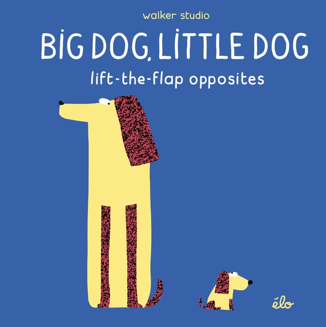 Big Dog, Little Dog: Lift-the-Flap Opposites by élo