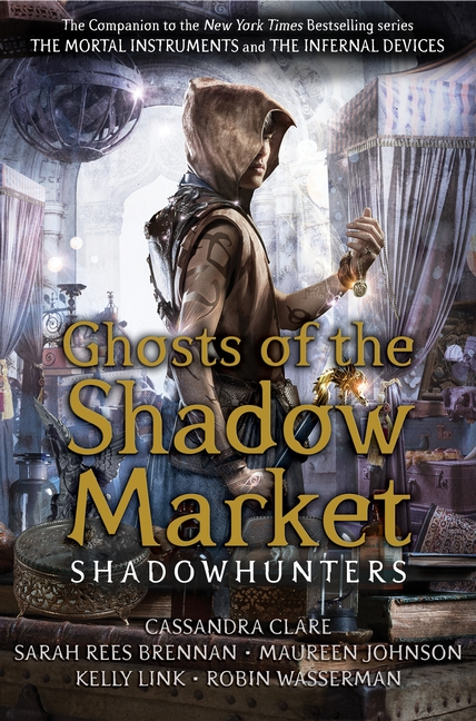 Ghosts of the Shadow Market by Cassandra Clare, Sarah Rees Brennan, Maureen Johnson, Robin Wasserman, Kelly Link