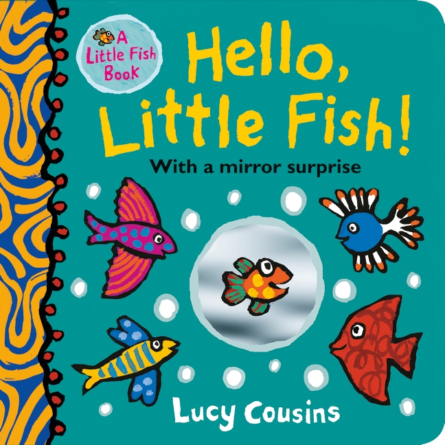 Hello, Little Fish! A mirror book by Lucy Cousins