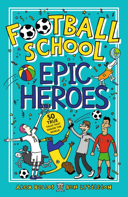 Football School Epic Heroes by Alex Bellos, Ben Lyttleton