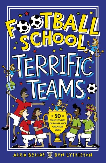 Football School Terrific Teams: 50 True Stories of Football's Greatest Sides by Alex Bellos, Ben Lyttleton