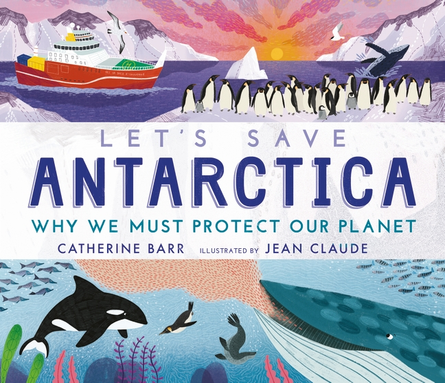 Let's Save Antarctica: Why we must protect our planet by Catherine Barr