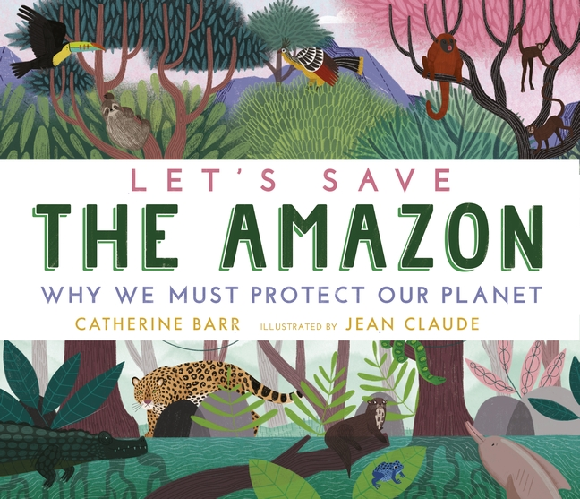 Let's Save the Amazon: Why we must protect our planet by Catherine Barr