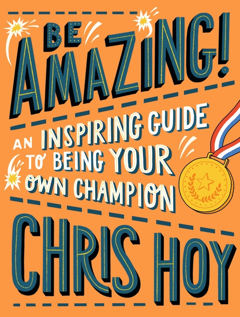 Be Amazing! An inspiring guide to being your own champion by Chris Hoy