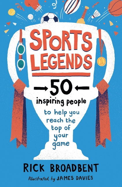 Sports Legends: 50 Inspiring Stories to Help You Reach the Top of Your Game by Rick Broadbent