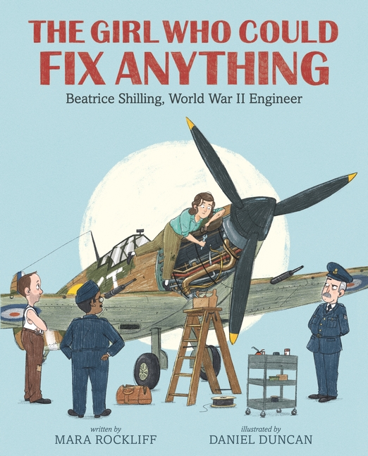 The Girl Who Could Fix Anything: Beatrice Shilling, World War II Engineer by Mara Rockliff