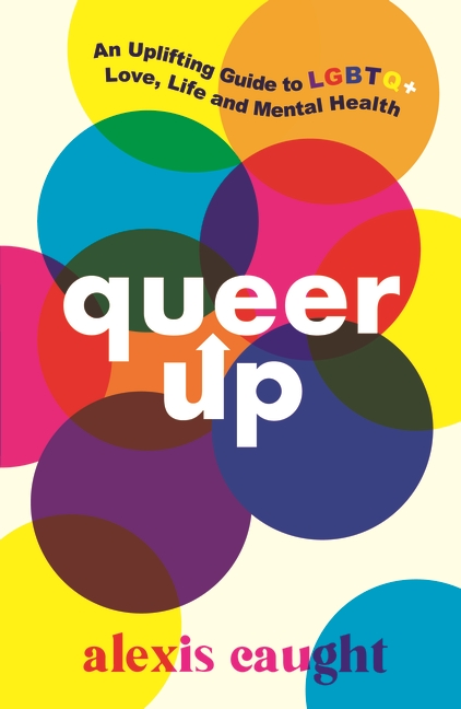 Queer Up: An Uplifting Guide to LGBTQ+ Love, Life and Mental Health by Alexis Caught