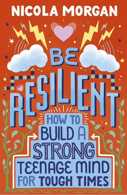 Be Resilient: How to Build a Strong Teenage Mind for Tough Times by Nicola Morgan