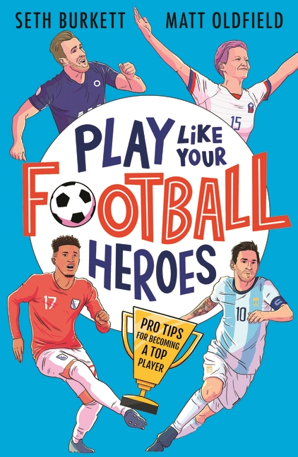 Play Like Your Football Heroes: Pro tips for becoming a top player by Matt Oldfield, Seth Burkett